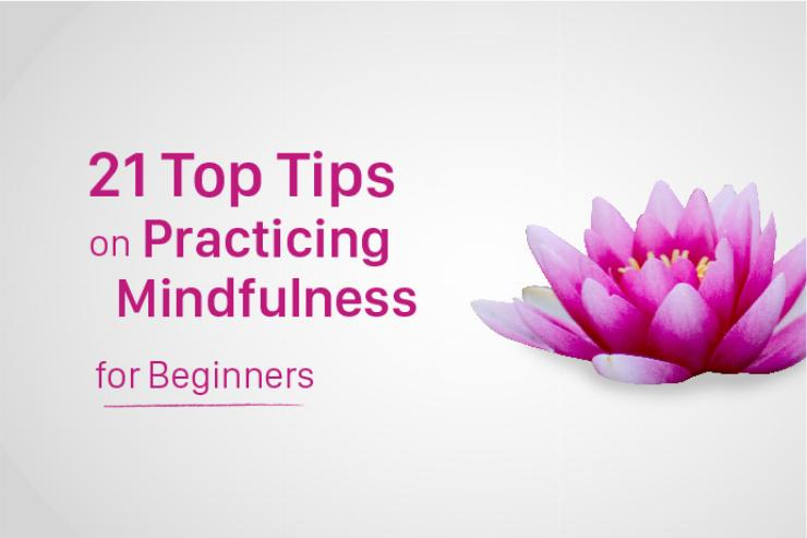 21 Top Tips on Practicing Mindfulness for Beginners
