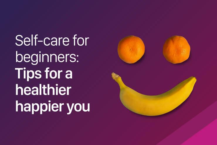 Self-care for beginners: Tips for a healthier happier you